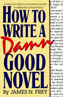 How to Write a Damn Good Novel: A Step-by-Step No Nonsense Guide to Dramatic Storytelling, Frey, James N.
