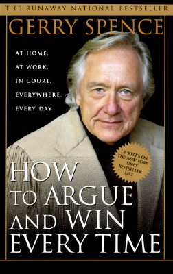 How to Argue & Win Every Time: At Home, At Work, In Court, Everywhere, Everyday, Gerry Spence