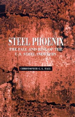Steel Phoenix: The Fall and Rise of the American Steel Industry, Hall, Christopher G.L.