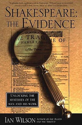 Shakespeare: The Evidence: Unlocking the Mysteries of the Man and His Work, Ian Wilson