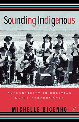 Sounding Indigenous: Authenticity in Bolivian Music Performance, Bigenho, M.
