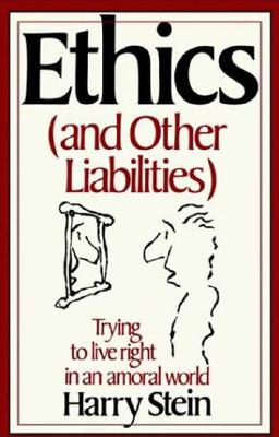 Ethics & Other Liabilities: Trying to Live Right in an Amoral World, Stein, Harry