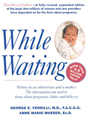 While Waiting; Written By an Obstetrician and a Mother, the Information You Need to Know About Pregnancy, Labor, and Delivery, Third Revised Edition, Verrilli, George E.;Mueser, Anne Marie;Verrilli, George M.D.
