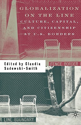Image for Globalization on the Line: Culture, Capital, and Citizenship at U.S. Borders