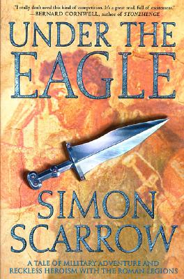 Under the Eagle: A Tale of Military Adventure and Reckless Heroism with the Roman Legions, Scarrow, Simon
