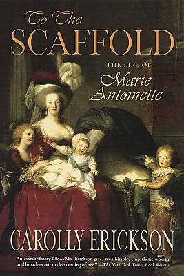 To the Scaffold: The Life of Marie Antoinette, Erickson, Carolly
