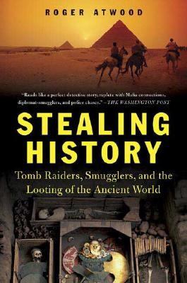 Stealing History: Tomb Raiders, Smugglers, and the Looting of the Ancient World, Atwood, Roger