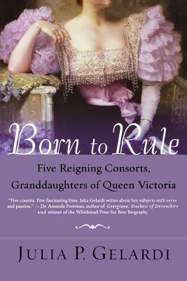 Born to Rule: Five Reigning Consorts, Granddaughters of Queen Victoria, GELARDI, Julia P.