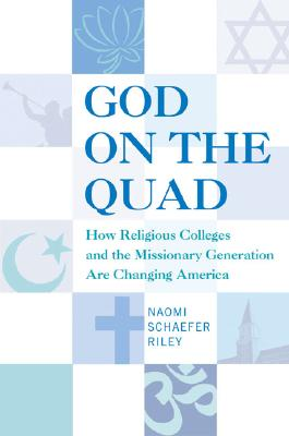 God on the Quad: How Religious Colleges and the Missionary Generation Are Changing America, NAOMI SCHAEFER RILEY