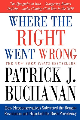 Where The Right Went Wrong : How Neoconservatives Subverted The Reagan Revolution And Hijacked The Bush Presidency, PATRICK J. BUCHANAN
