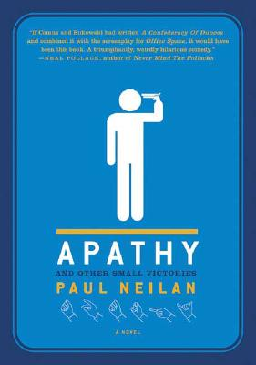 Apathy and Other Small Victories: A Novel, Neilan, Paul
