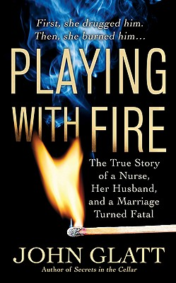 Playing With Fire: The True Story of a Nurse, Her Husband, and a Marriage Turned Fatal (St. Martin's True Crime Library), Glatt, John