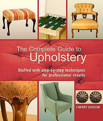 Image for The Complete Guide to Upholstery: Stuffed with Step-by-Step Techniques for Professional Results