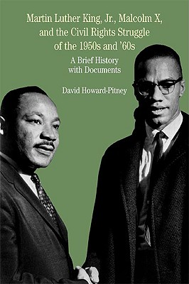 Martin Luther King, Jr., Malcolm X, and the Civil Rights Struggle of the 1950s and 1960s  A Brief History with Documents, Howard-Pitney, David