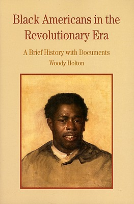 Black Americans in the Revolutionary Era: A Brief History with Documents (Bedford Series in History and Culture), Holton, Woody