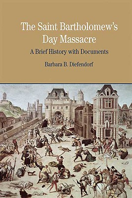 The St. Bartholomew's Day Massacre: A Brief History with Documents (Bedford Series in History and Culture), Diefendorf, Barbara B.