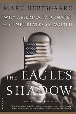 The Eagle's Shadow: Why America Fascinates and Infuriates the World, Hertsgaard, Mark