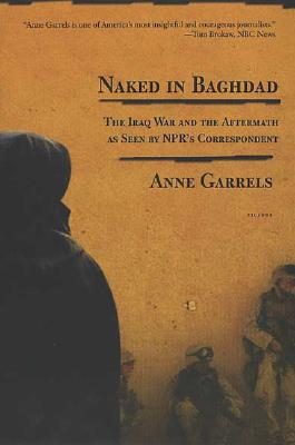 Naked in Baghdad: The Iraq War and the Aftermath as Seen by NPR's Correspondent Anne Garrels, Garrels, Anne