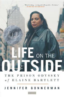 Life On The Outside: The Prison Odyssey Of Elaine Bartlett, Gonnerman, Jennifer