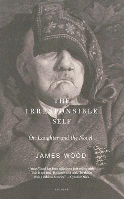 Irresponsible Self : On Laughter And The Novel, JAMES WOOD