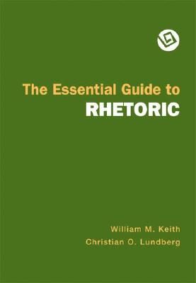 The Essential Guide to Rhetoric, Keith, William M. &  Christian O. Lundberg