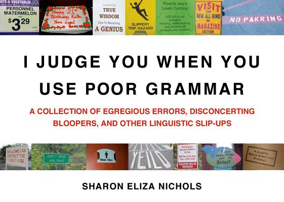 Image for I Judge You When You Use Poor Grammar: A Collection of Egregious Errors, Disconcerting Bloopers, and Other Linguistic Slip-Ups