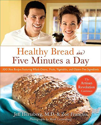 Healthy Bread in Five Minutes a Day: 100 New Recipes Featuring Whole Grains, Fruits, Vegetables, and Gluten-Free Ingredients, Hertzberg, Jeff; François, Zoë