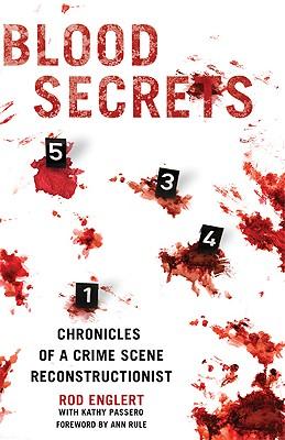 Blood Secrets: Chronicles of a Crime Scene Reconstructionist, Rod Englert, Kathy Passero