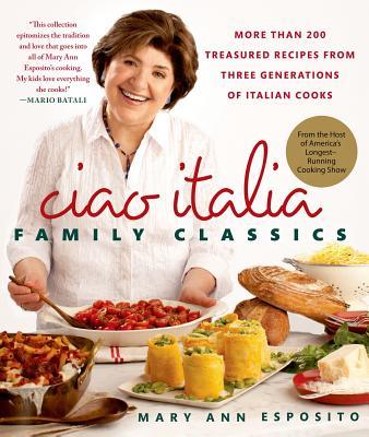 Ciao Italia Family Classics: More than 200 Treasured Recipes from Three Generations of Italian Cooks, Esposito, Mary Ann