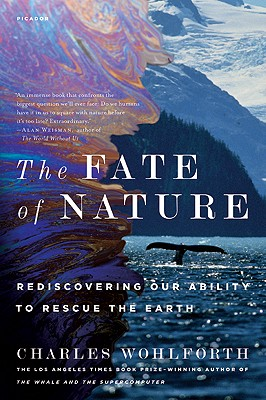 The Fate of Nature: Rediscovering Our Ability to Rescue the Earth, Wohlforth, Charles