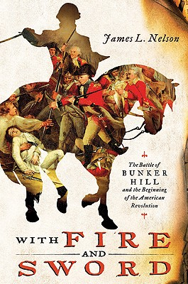 With Fire and Sword: The Battle of Bunker Hill and the Beginning of the American Revolution, James L. Nelson