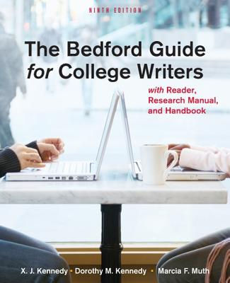 The Bedford Guide for College Writers with Reader, Research Manual, and Handbook Ninth Edition, X. J. Kennedy (Author), Dorothy M. Kennedy (Author), Marcia F. Muth (Author)