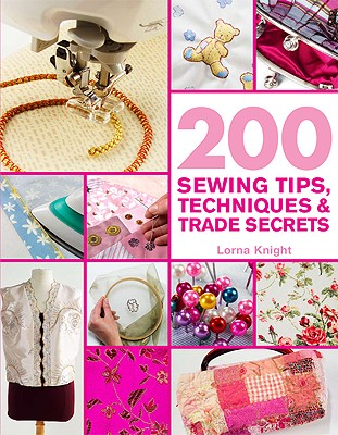 200 Sewing Tips, Techniques & Trade Secrets: An Indispensable Compendium of Technical Know-How and Troubleshooting Tips (200 Tips, Techniques & Trade Secrets), Lorna Knight
