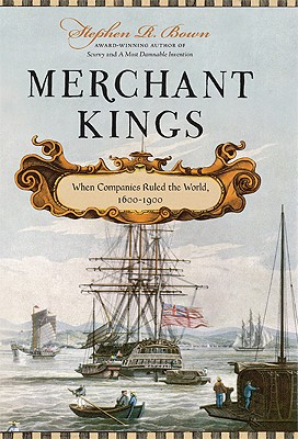 Merchant Kings: When Companies Ruled the World, 1600--1900, Stephen R. Bown