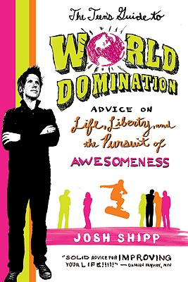 The Teen's Guide to World Domination: Advice on Life, Liberty, and the Pursuit of Awesomeness, Shipp, Josh