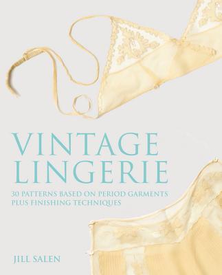 Vintage Lingerie: 30 Patterns Based on Period Garments Plus Finishing Techniques, Salen, Jill