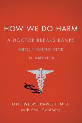 How We Do Harm: A Doctor Breaks Ranks About Being Sick in America, Brawley, Otis Webb; Goldberg, Paul