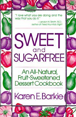 Sweet and Sugar Free: An All Natural Fruit-Sweetened Dessert Cookbook, Barkie,Karen E.