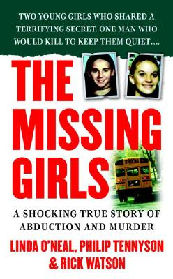 The Missing Girls : A Shocking True Story of Abduction and Murder, Tennyson, Philip; Watson, Rick; O'Neal, Linda