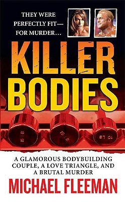 Killer Bodies: A Glamorous Bodybuilding Couple, a Love Triangle, and a Brutal Murder (True Crime (St. Martin's Paperbacks)), Michael Fleeman