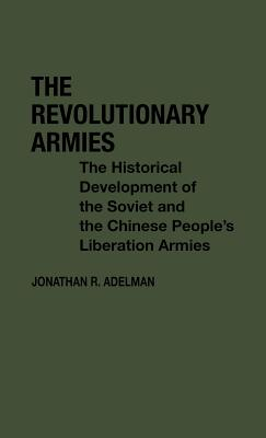 The Revolutionary Armies: The Historical Development of the Soviet and Chinese People's Liberation Armies, Adelman, Jonathan R.