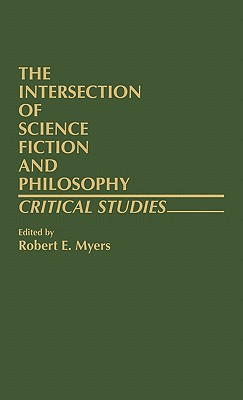 The Intersection of Science Fiction and Philosophy: Critical Studies (Contributions to The Study of Science Fiction and Fantasy, Number 4), Myers, Robert E. (editor)