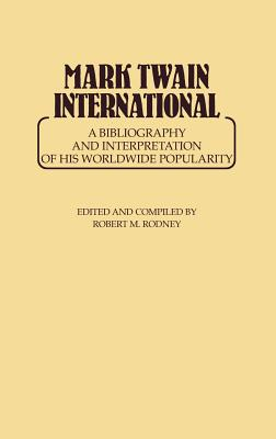 Mark Twain International: A Bibliography and Interpretation of His Worldwide Popularity, Rodney, Robert