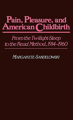 Pain, Pleasure, and American Childbirth: From the Twilight Sleep to the Read Method, 1914-1960, Sandelowski, Margarete