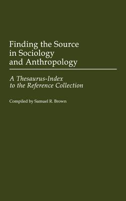 Image for Finding the Source in Sociology and Anthropology: A Thesaurus-Index to the Reference Collection