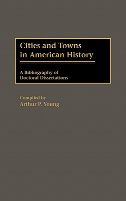 Cities and Towns in American History: A Bibliography of Doctoral Dissertations (Bibliographies and Indexes in American History), Young, Arthur P.