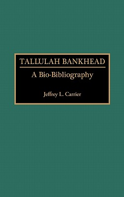 Tallulah Bankhead: A Bio-Bibliography (Bio-Bibliographies in the Performing Arts), Carrier, Jeffrey