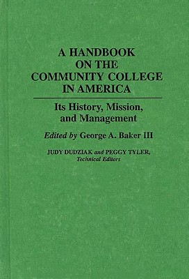 A Handbook on the Community College in America: Its History, Mission, and Management, Baker, George A