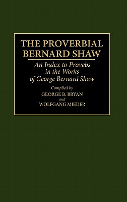 Image for The Proverbial Bernard Shaw: An Index to Proverbs in the Works of George Bernard Shaw (Bibliographies and Indexes in World Literature)