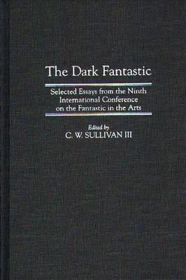 Image for The Dark Fantastic: Selected Essays from the Ninth International Conference on the Fantastic in the Arts (Contributions to the Study of Science Fiction and Fantasy)